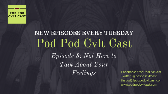 Pod Pod Cvlt Cast Episode 2 Not Here to Talk About Your Feelings