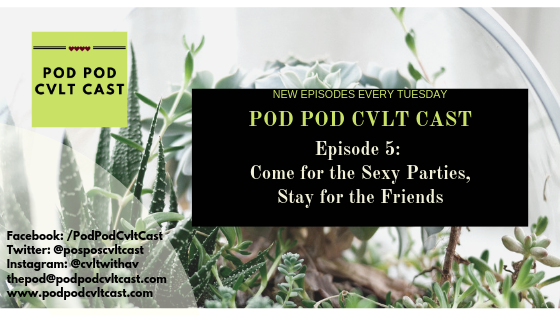Pod Pod Cvlt Cast Episode 5 Come for the Sexy Parties, Stay for the Friends