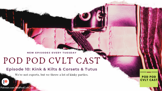 Pod Pod Cvlt Cast Episode #10: Kink & Kilts & Corsets & Tutus where the Pod talks about how to attend kinky parties.