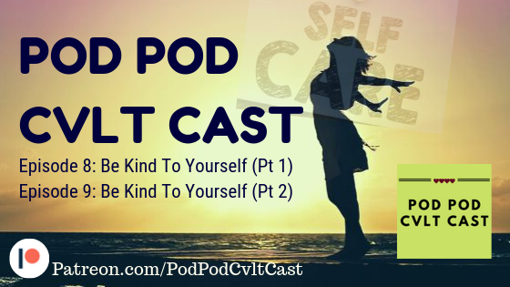 Pod Pod Cvlt Cast Episode #8 & #9 Be Kind To Yourself talking about Self Care!