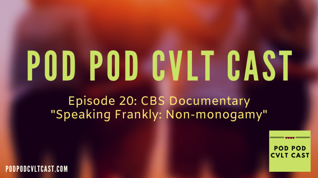 "Episode 20 ""CBS Documentary 'Speaking Frankly: Non-monogamy' where Pod Pod Cvlt Cast podcast hosts, who are non-monogamous, break down the documentary and share their opinions."