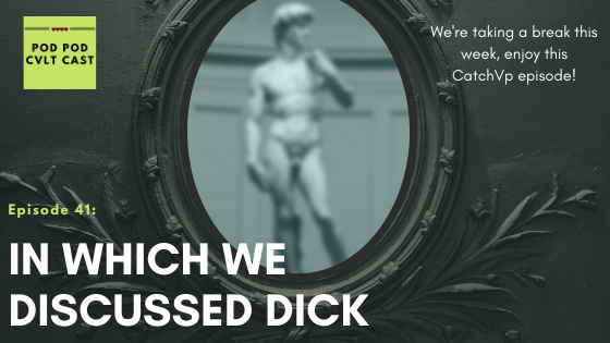Enjoy this repeat of the Pod pod Cvlt Cast podcast Episode #28 In Which We Discuss Dick. We're taking a break this week!